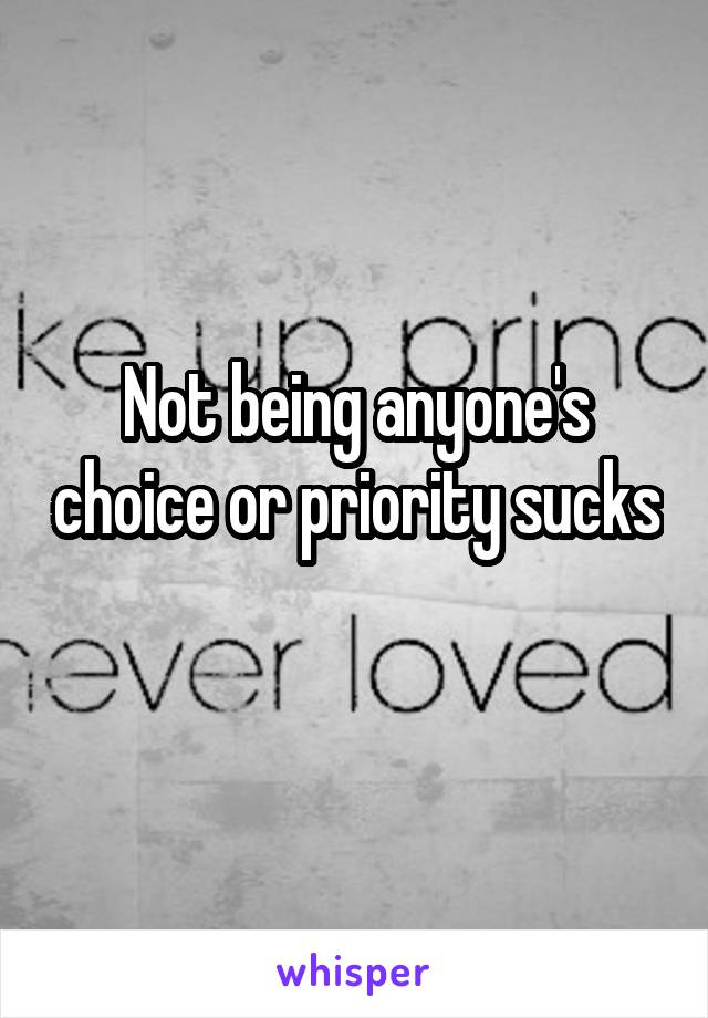 Not being anyone's choice or priority sucks