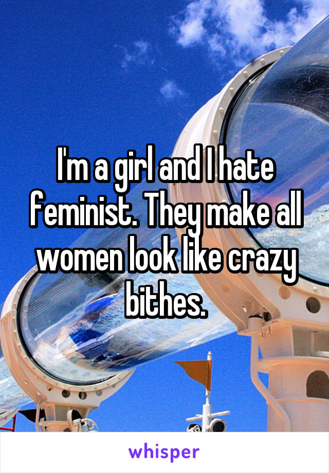 I'm a girl and I hate feminist. They make all women look like crazy bithes.