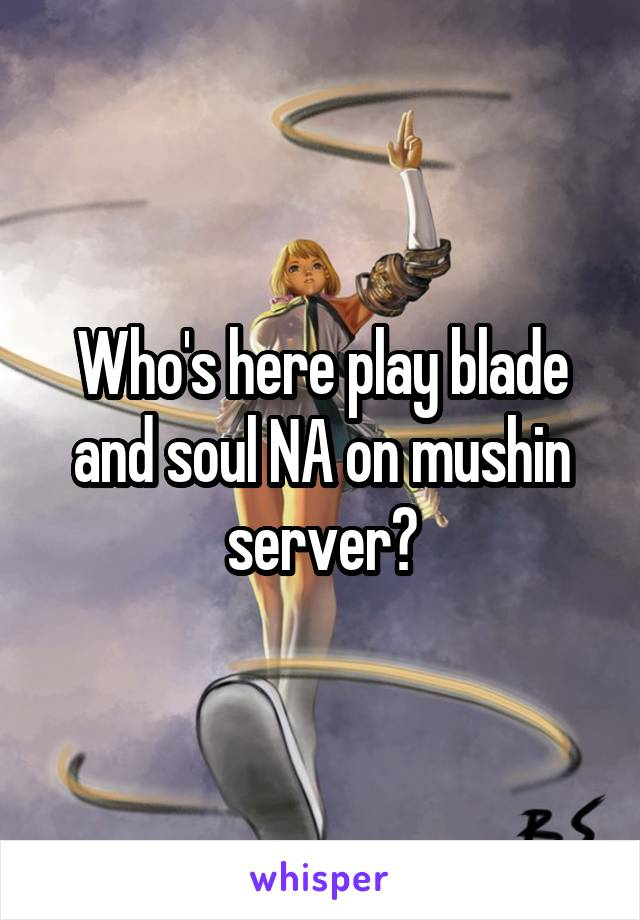 Who's here play blade and soul NA on mushin server?