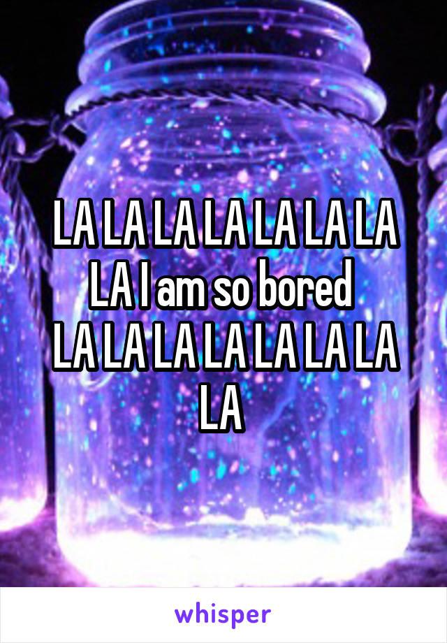 LA LA LA LA LA LA LA LA I am so bored  LA LA LA LA LA LA LA LA
