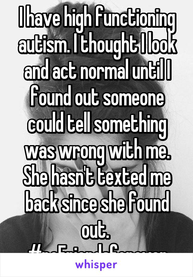 I have high functioning autism. I thought I look and act normal until I found out someone could tell something was wrong with me. She hasn't texted me back since she found out.  #noFriendsforever