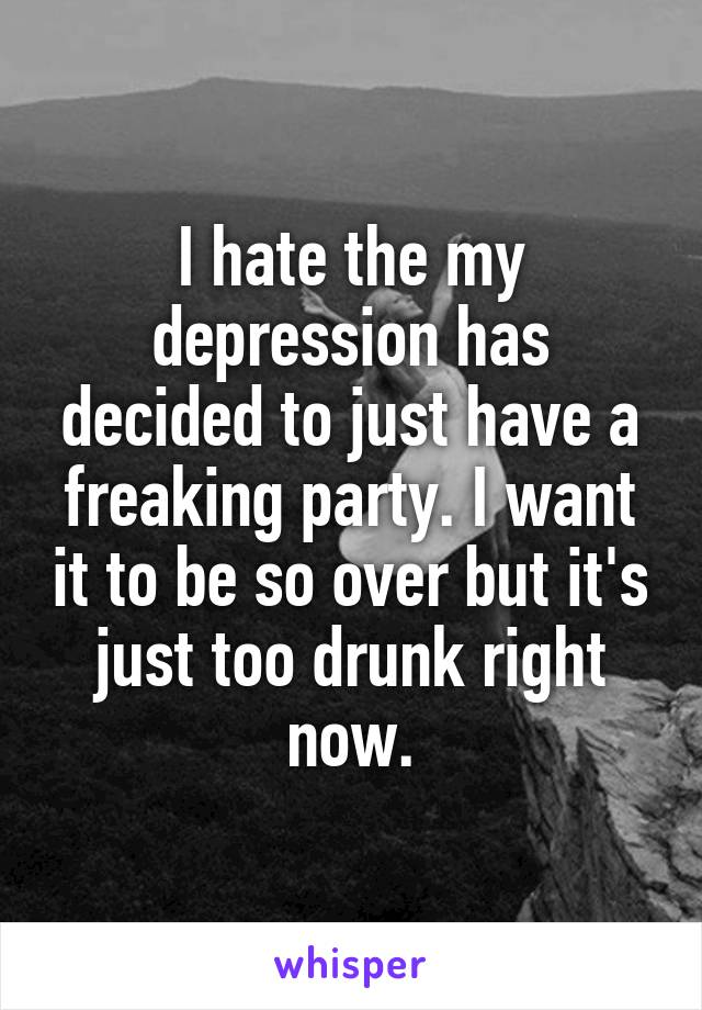 I hate the my depression has decided to just have a freaking party. I want it to be so over but it's just too drunk right now.