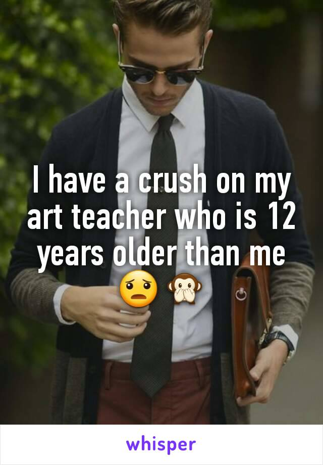 I have a crush on my art teacher who is 12 years older than me 😦🙊