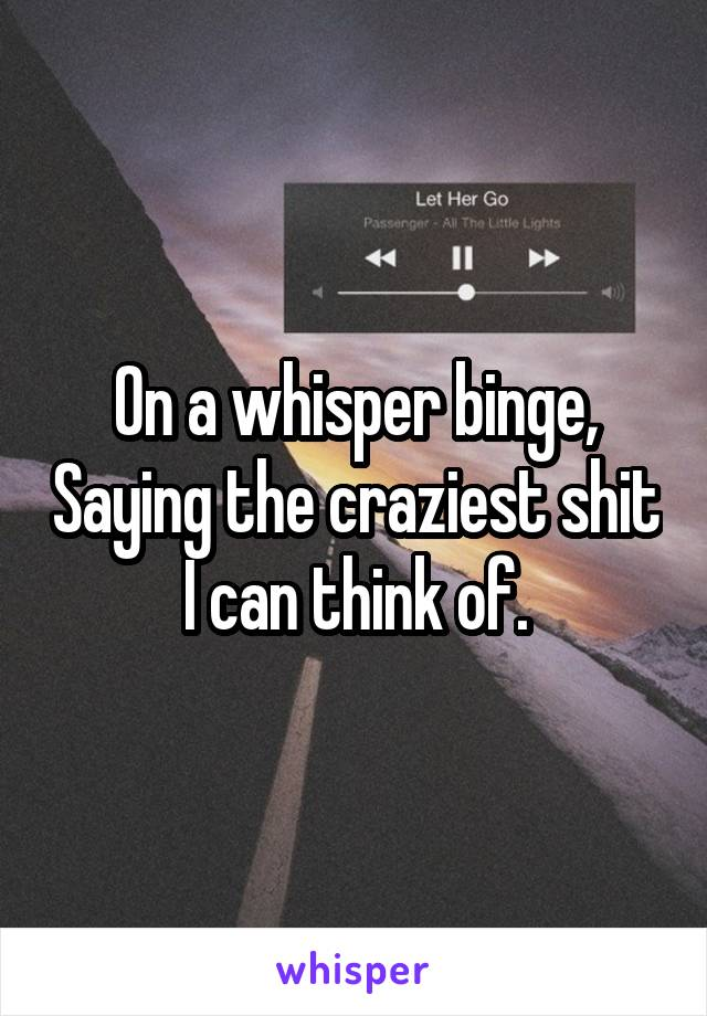 On a whisper binge, Saying the craziest shit I can think of.
