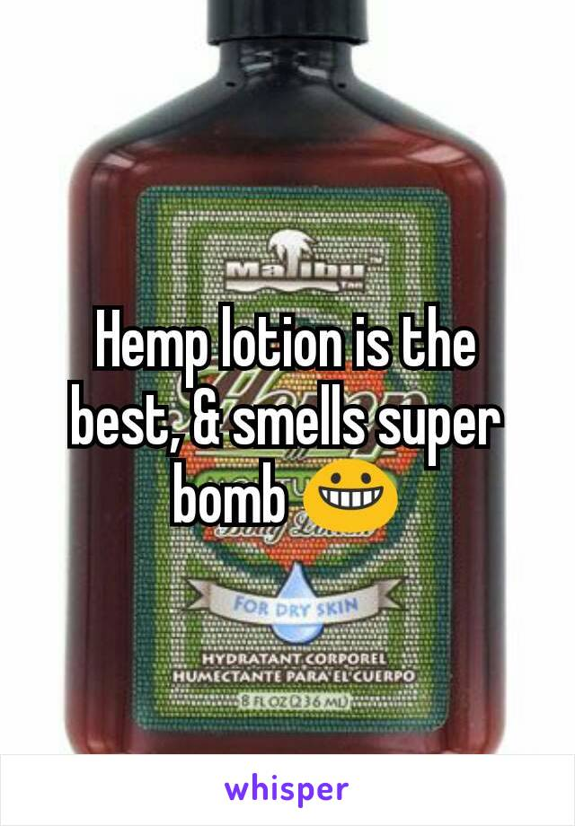 Hemp lotion is the best, & smells super bomb 😀