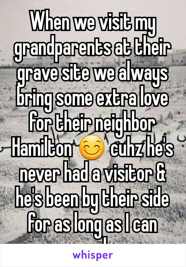 When we visit my grandparents at their grave site we always bring some extra love for their neighbor Hamilton 😊 cuhz he's never had a visitor & he's been by their side for as long as I can remember