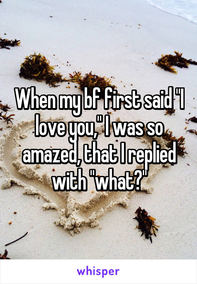 """When my bf first said """"I love you,"""" I was so amazed, that I replied with """"what?"""""""