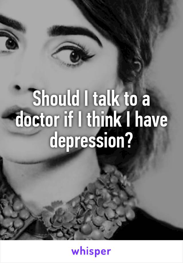 Should I talk to a doctor if I think I have depression?