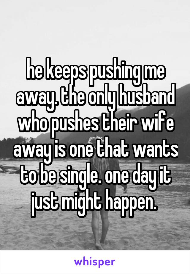 he keeps pushing me away. the only husband who pushes their wife away is one that wants to be single. one day it just might happen.