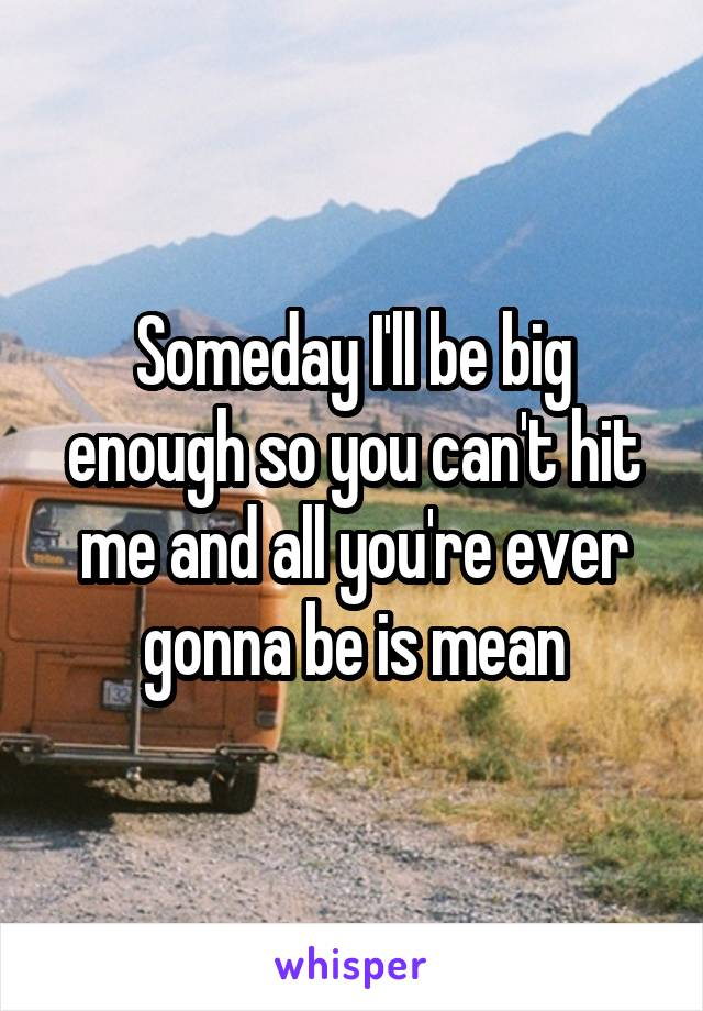 Someday I'll be big enough so you can't hit me and all you're ever gonna be is mean