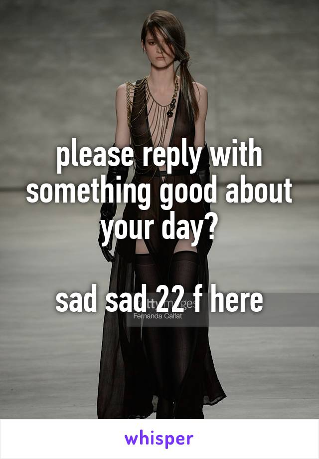 please reply with something good about your day?  sad sad 22 f here
