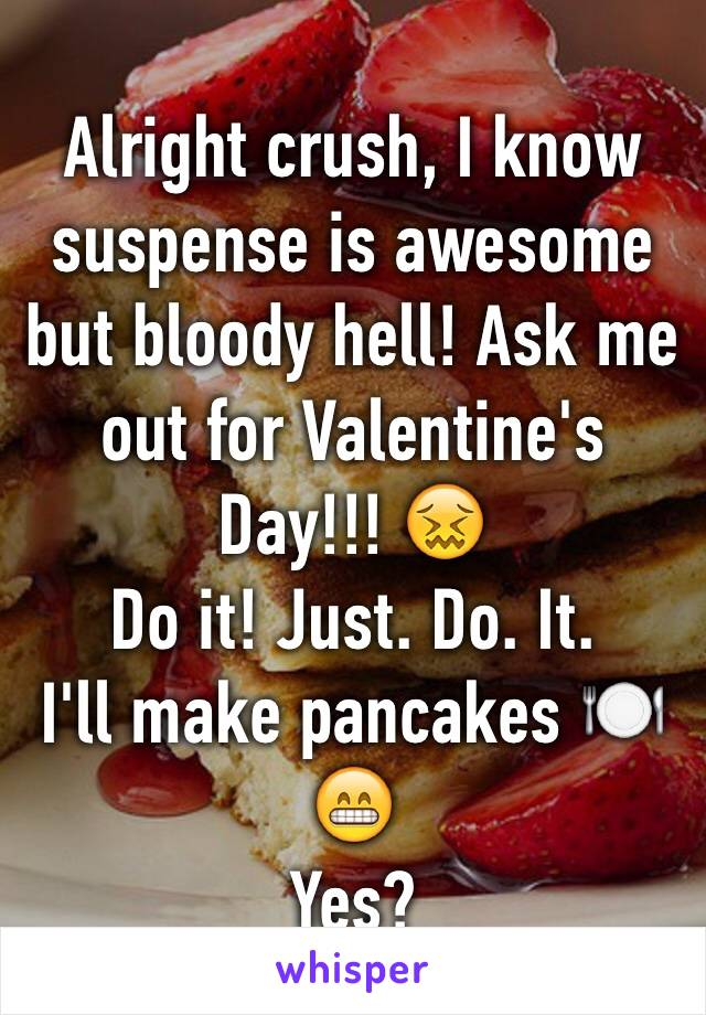 Alright crush, I know suspense is awesome but bloody hell! Ask me out for Valentine's Day!!! 😖  Do it! Just. Do. It.  I'll make pancakes 🍽😁 Yes?