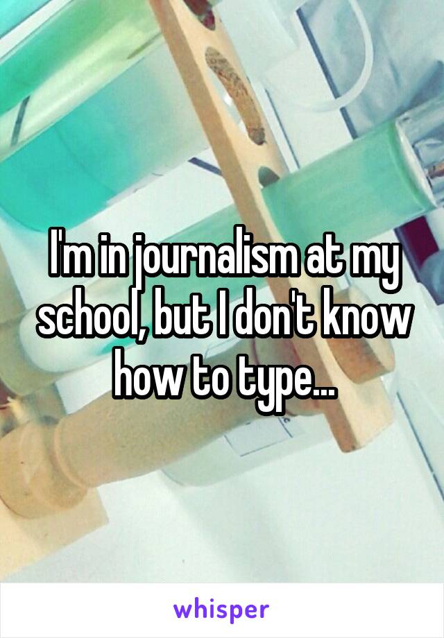 I'm in journalism at my school, but I don't know how to type...
