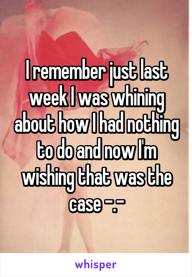 I remember just last week I was whining about how I had nothing to do and now I'm wishing that was the case -.-