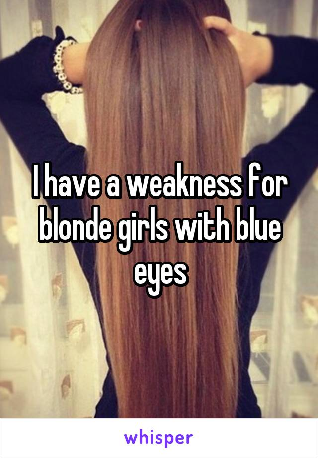 I have a weakness for blonde girls with blue eyes