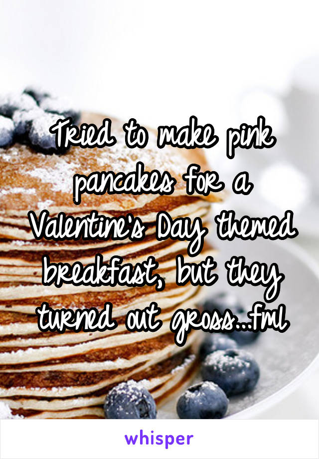 Tried to make pink pancakes for a Valentine's Day themed breakfast, but they turned out gross...fml
