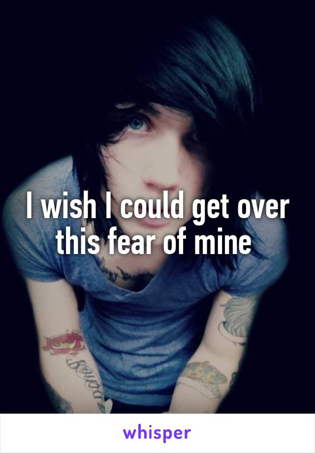 I wish I could get over this fear of mine