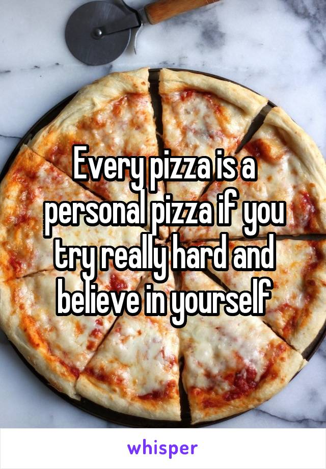 Every pizza is a personal pizza if you try really hard and believe in yourself