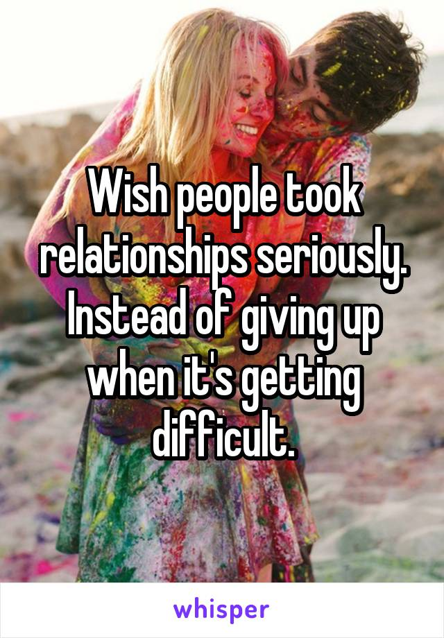 Wish people took relationships seriously. Instead of giving up when it's getting difficult.