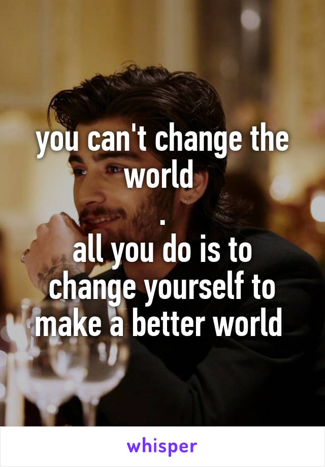 you can't change the world  . all you do is to change yourself to make a better world