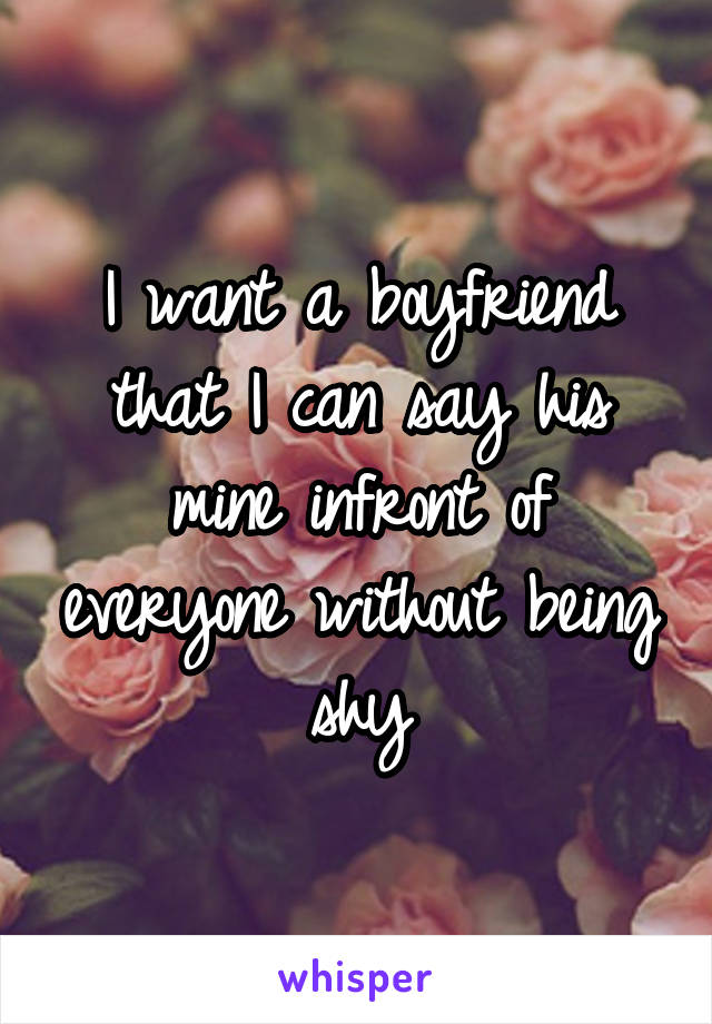 I want a boyfriend that I can say his mine infront of everyone without being shy