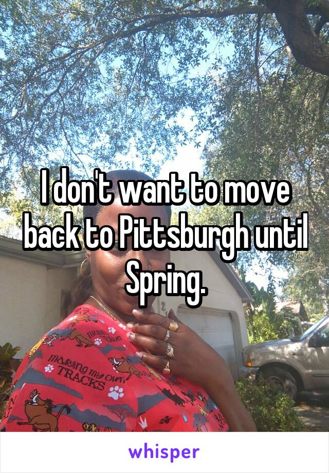I don't want to move back to Pittsburgh until Spring.