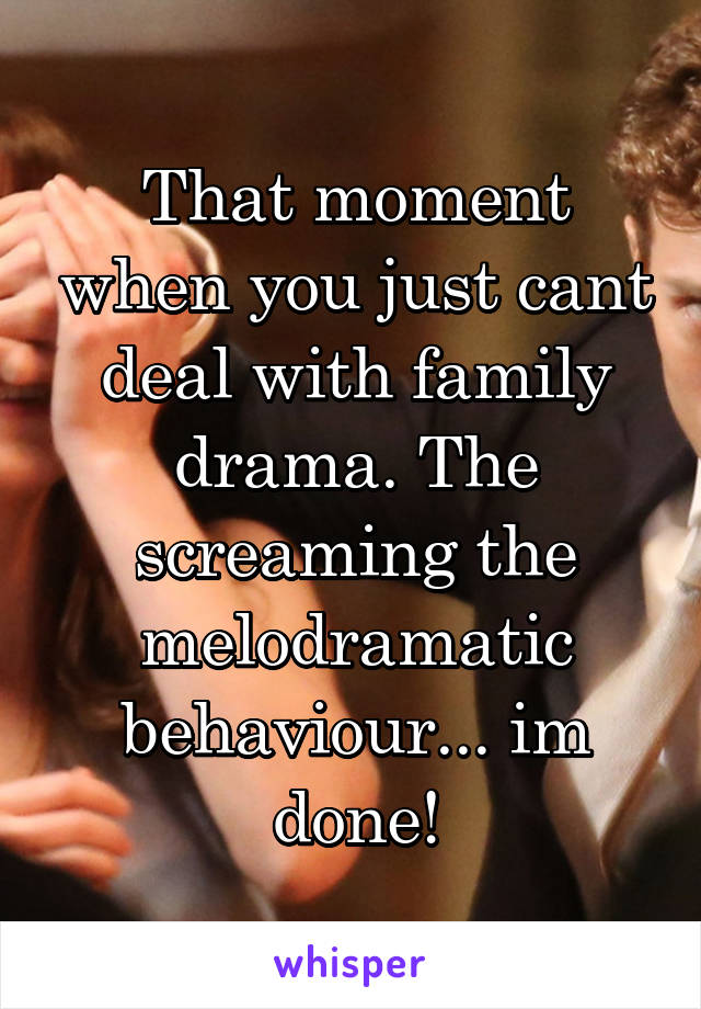 That moment when you just cant deal with family drama. The screaming the melodramatic behaviour... im done!
