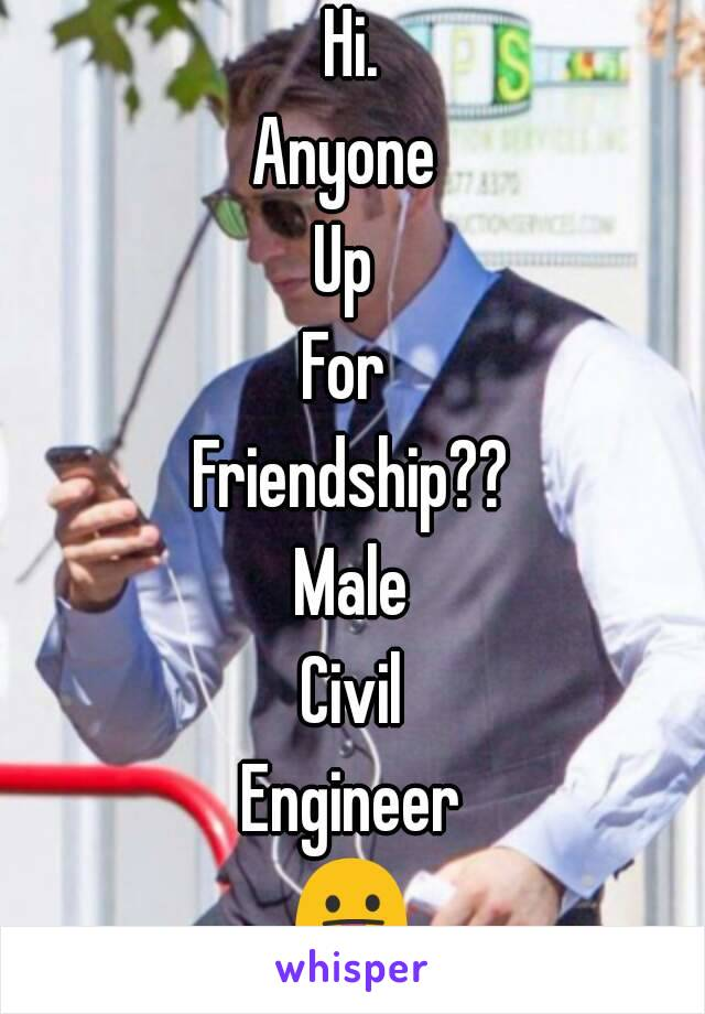 Hi. Anyone  Up  For  Friendship?? Male Civil Engineer 😛