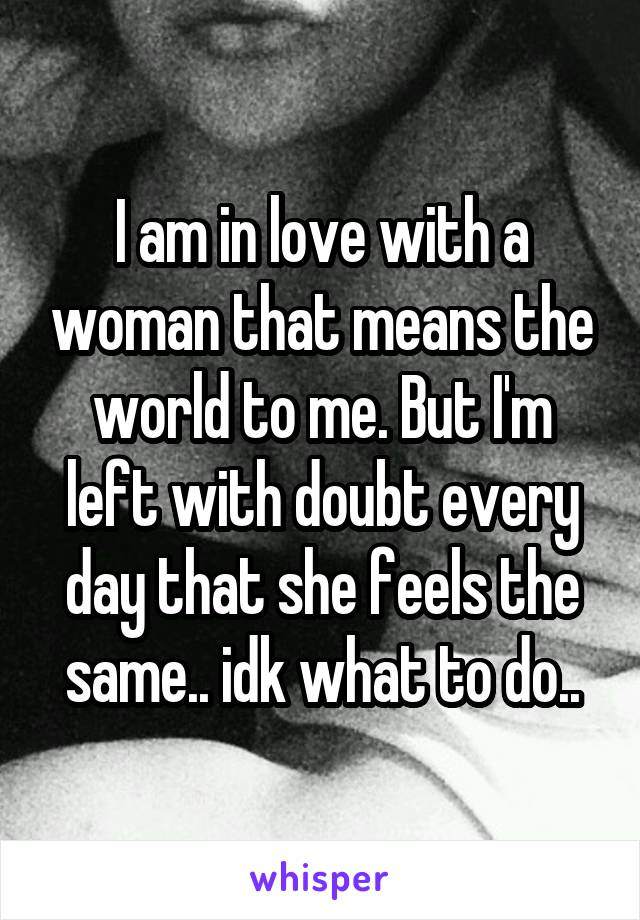 I am in love with a woman that means the world to me. But I'm left with doubt every day that she feels the same.. idk what to do..