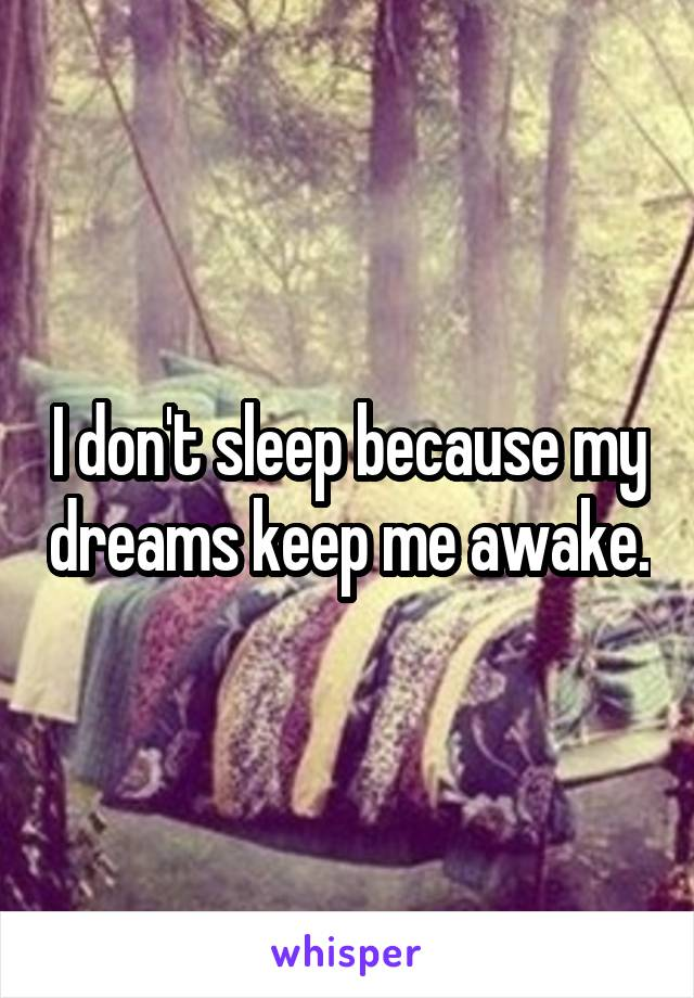 I don't sleep because my dreams keep me awake.