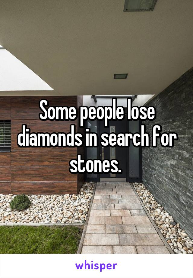 Some people lose diamonds in search for stones.