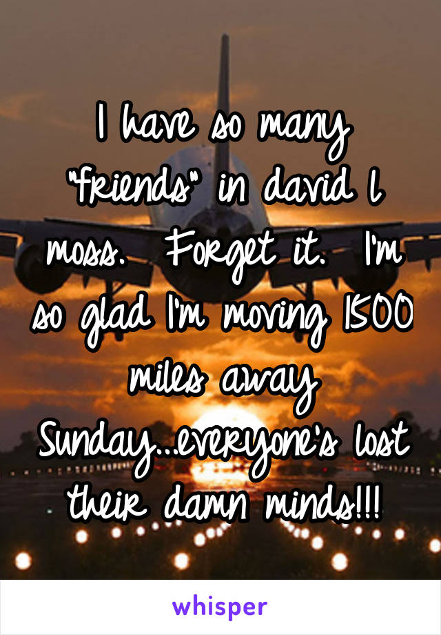 "I have so many ""friends"" in david l moss.  Forget it.  I'm so glad I'm moving 1500 miles away Sunday...everyone's lost their damn minds!!!"