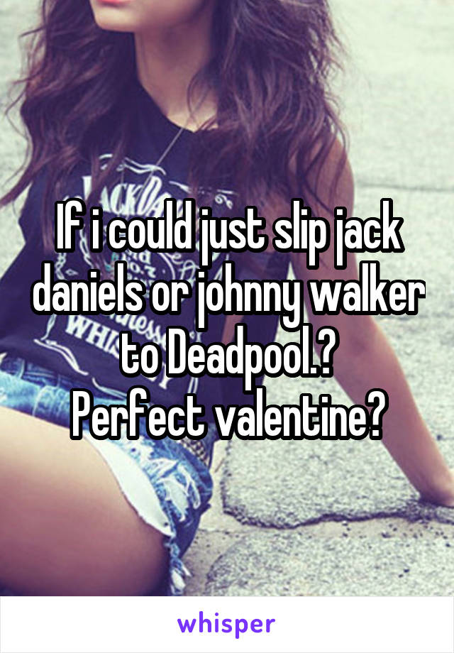 If i could just slip jack daniels or johnny walker to Deadpool.🙌 Perfect valentine🍷