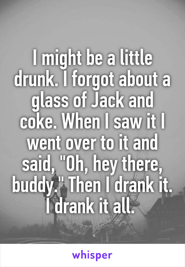 """I might be a little drunk. I forgot about a glass of Jack and coke. When I saw it I went over to it and said, """"Oh, hey there, buddy."""" Then I drank it. I drank it all."""