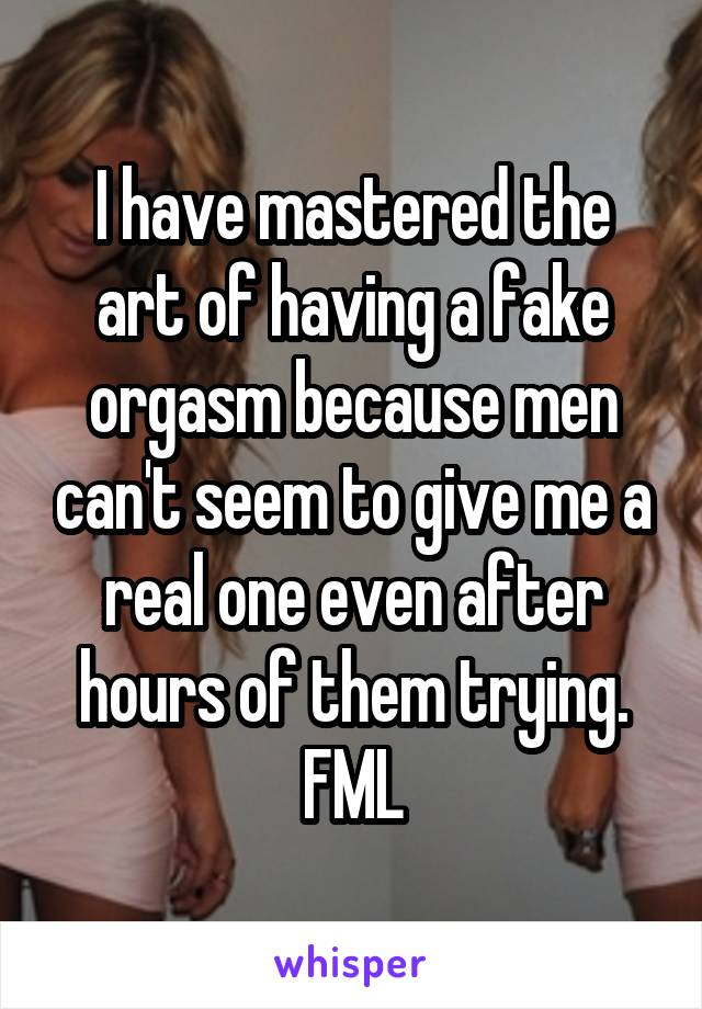 I have mastered the art of having a fake orgasm because men can't seem to give me a real one even after hours of them trying. FML