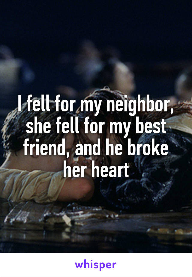 I fell for my neighbor, she fell for my best friend, and he broke her heart