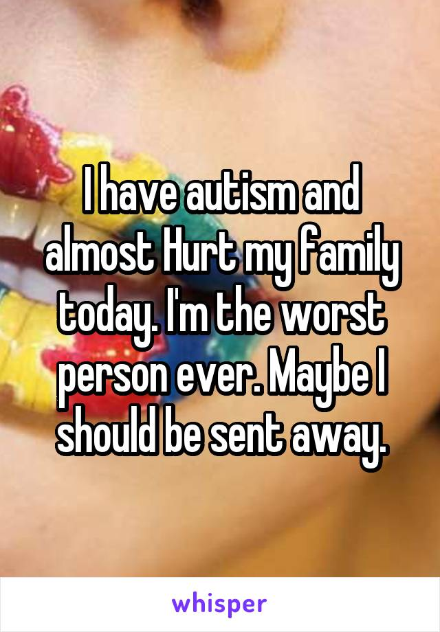 I have autism and almost Hurt my family today. I'm the worst person ever. Maybe I should be sent away.