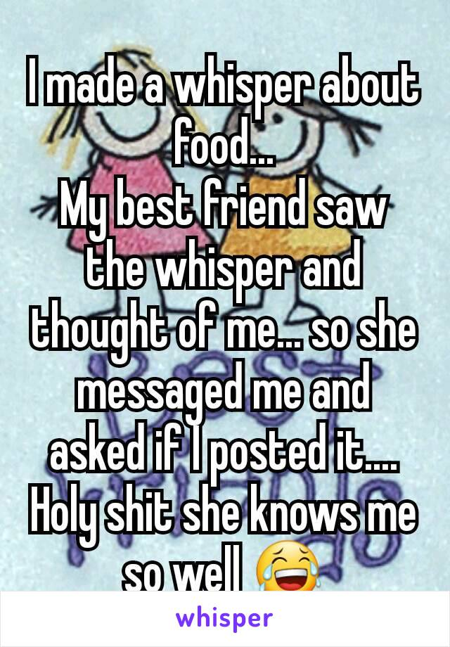 I made a whisper about food... My best friend saw the whisper and thought of me... so she messaged me and asked if I posted it.... Holy shit she knows me so well 😂