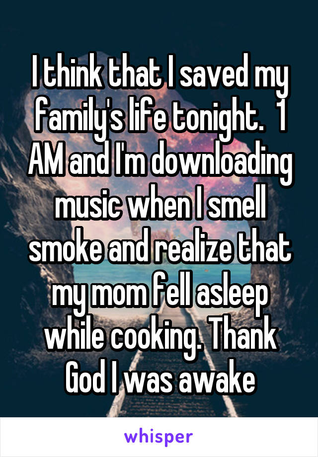 I think that I saved my family's life tonight.  1 AM and I'm downloading music when I smell smoke and realize that my mom fell asleep while cooking. Thank God I was awake