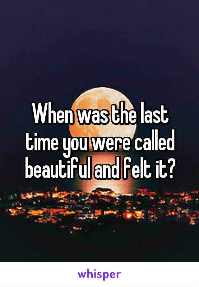 When was the last time you were called beautiful and felt it?