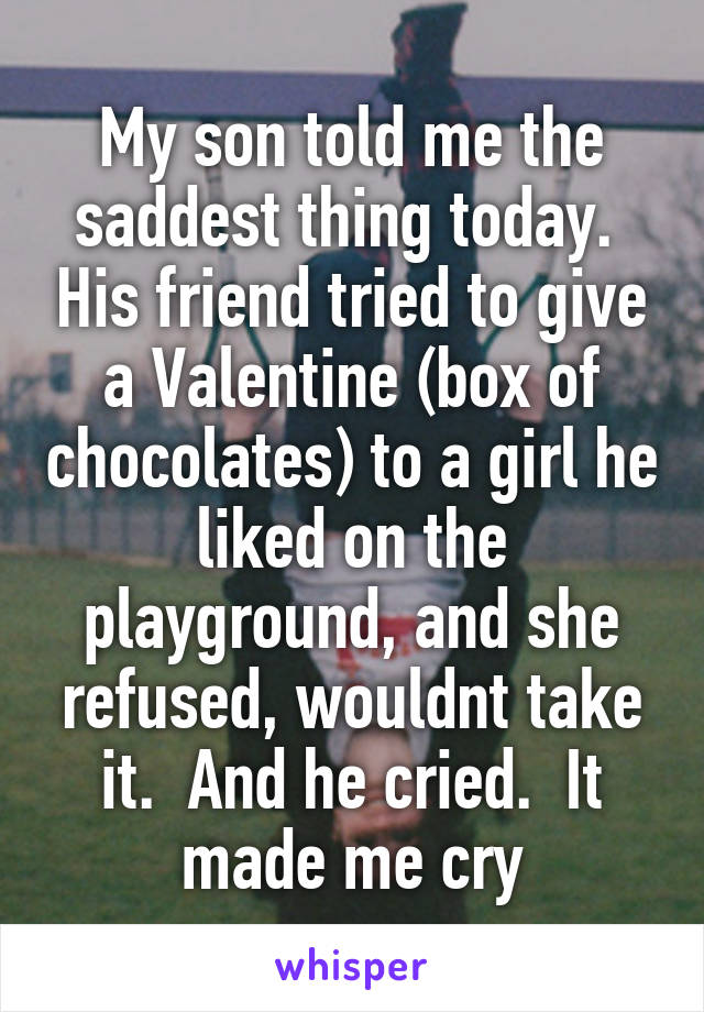 My son told me the saddest thing today.  His friend tried to give a Valentine (box of chocolates) to a girl he liked on the playground, and she refused, wouldnt take it.  And he cried.  It made me cry