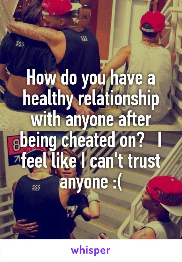 How do you have a healthy relationship with anyone after being cheated on?   I feel like I can't trust anyone :(
