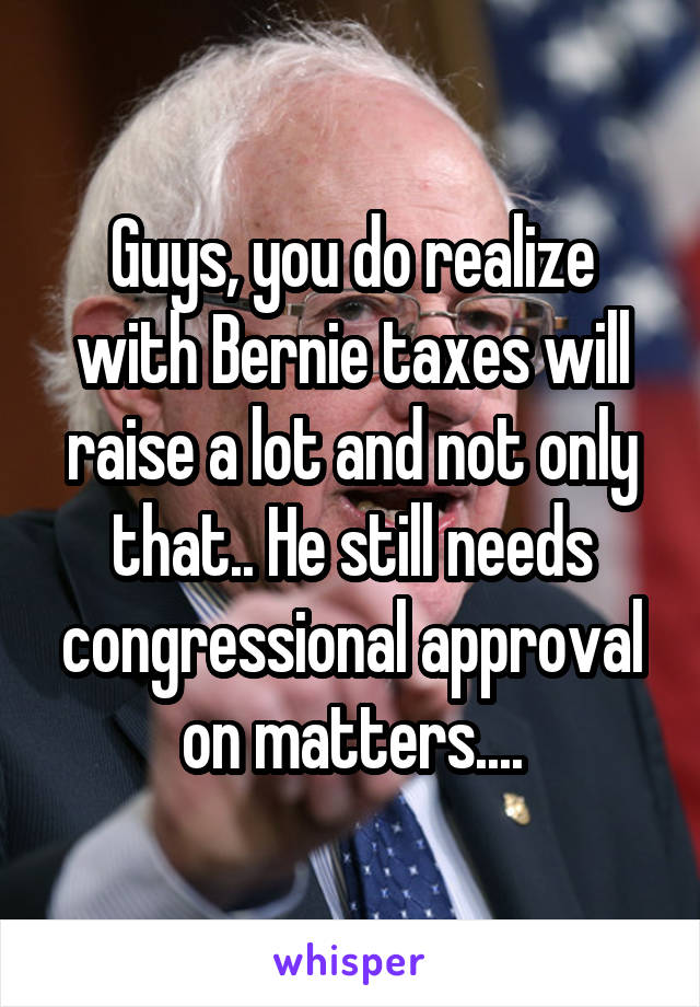 Guys, you do realize with Bernie taxes will raise a lot and not only that.. He still needs congressional approval on matters....