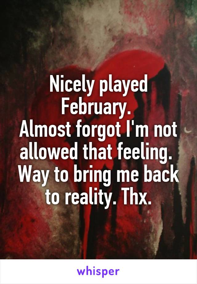 Nicely played February.  Almost forgot I'm not allowed that feeling.  Way to bring me back to reality. Thx.
