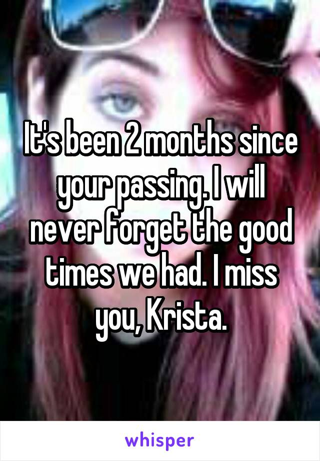 It's been 2 months since your passing. I will never forget the good times we had. I miss you, Krista.