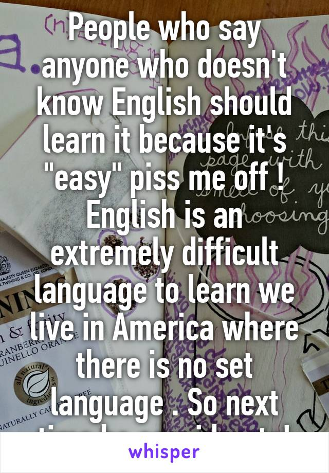 "People who say anyone who doesn't know English should learn it because it's ""easy"" piss me off ! English is an extremely difficult language to learn we live in America where there is no set language . So next time be considerate!"