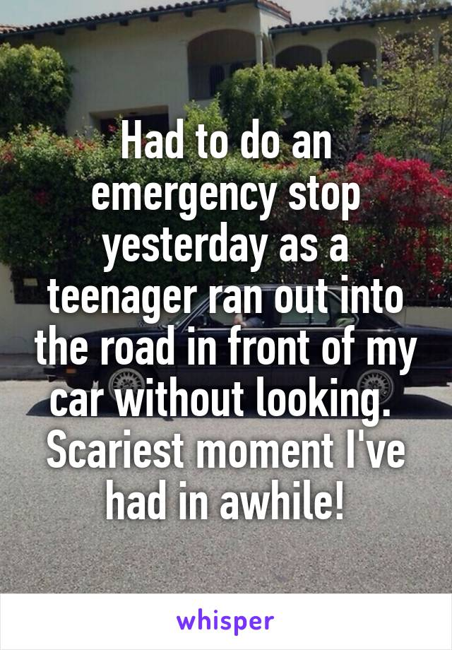 Had to do an emergency stop yesterday as a teenager ran out into the road in front of my car without looking.  Scariest moment I've had in awhile!