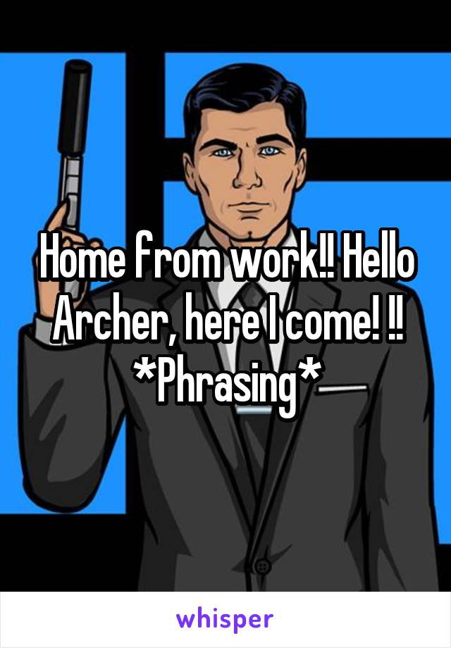Home from work!! Hello Archer, here I come! !! *Phrasing*