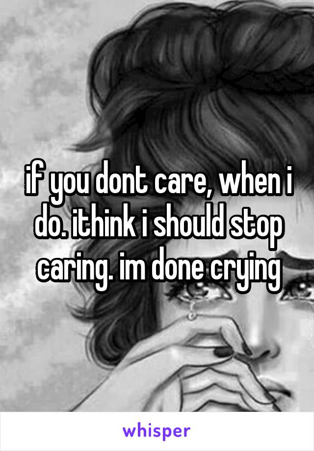 if you dont care, when i do. ithink i should stop caring. im done crying