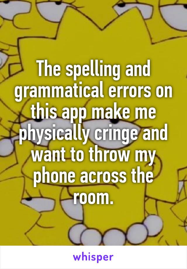 The spelling and grammatical errors on this app make me physically cringe and want to throw my phone across the room.